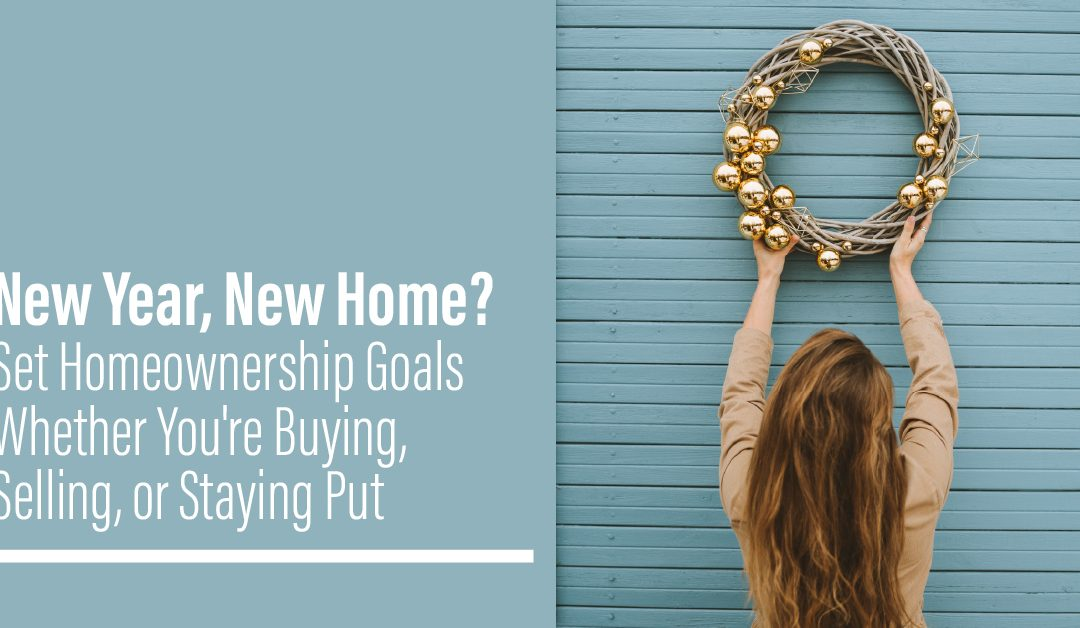 New Year, New Home? Set Homeownership Goals Whether You're Buying, Selling, or Staying Put.